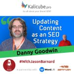 Danny Goodwin with Jason Barnard - Updating content as an SEO strategy